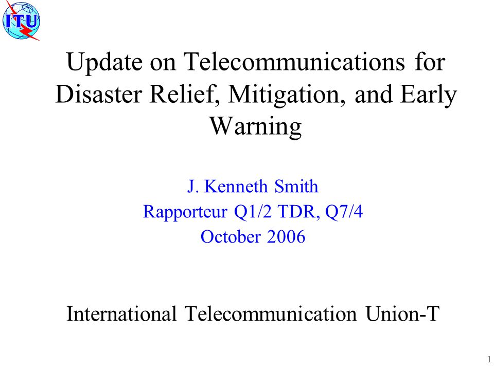 1 Update on Telecommunications for Disaster Relief, Mitigation, and Early Warning J. Kenneth Smith Rapporteur Q1/2 TDR, Q7/4 October 2006 Internationa