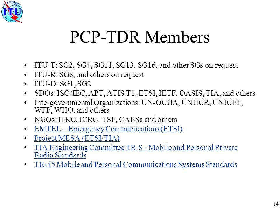 14 PCP-TDR Members ITU-T: SG2, SG4, SG11, SG13, SG16, and other SGs on request ITU-R: SG8, and others on request ITU-D: SG1, SG2 SDOs: ISO/IEC, APT, A