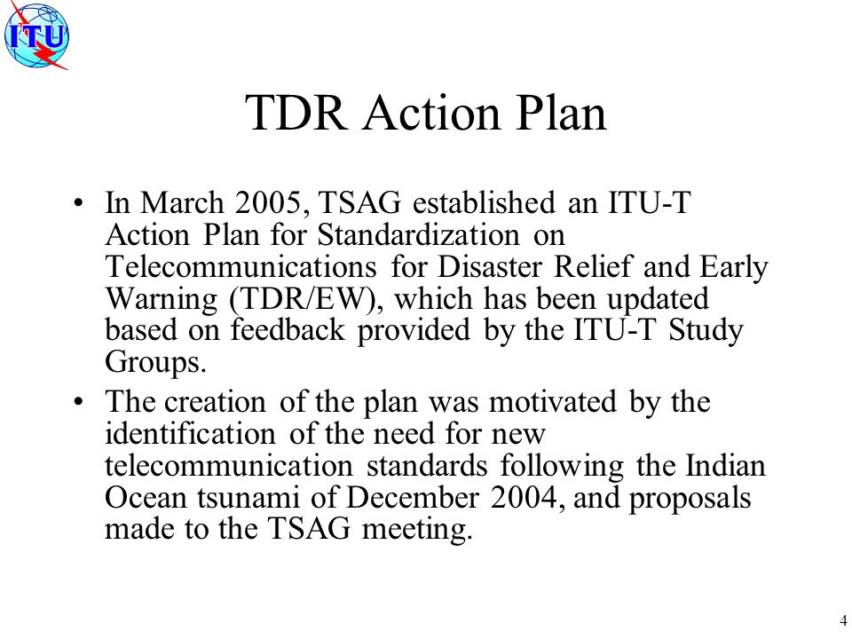 4 TDR Action Plan In March 2005, TSAG established an ITU-T Action Plan for Standardization on Telecommunications for Disaster Relief and Early Warning