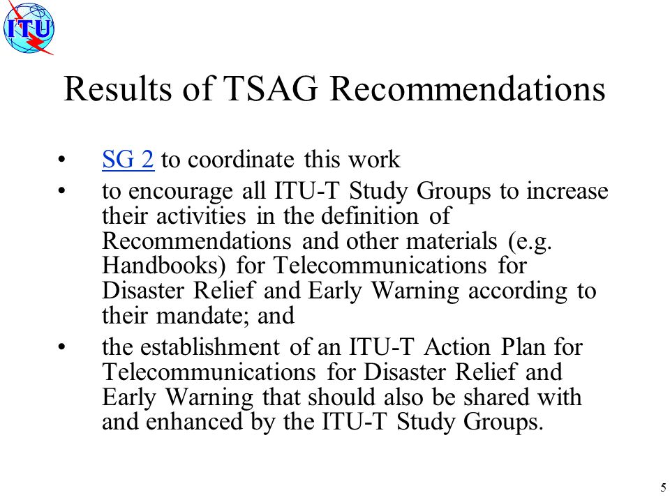 6 draft ITU-T Action Plan for Standardization on Telecommunications for Disaster Relief and Early Warning (TDR/EW) ITU-T Study Group 4 has developed requirements specification for ETS modeled closely after GETS ITU-T Study Group 9 has developed requirements for preferential telecommunications over IPCablecom networks and is developing specifications for preferential telecommunications over IPCablecom networks.