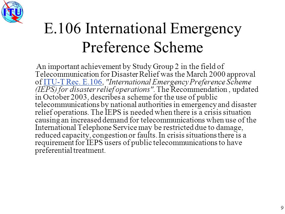 9 E.106 International Emergency Preference Scheme An important achievement by Study Group 2 in the field of Telecommunication for Disaster Relief was