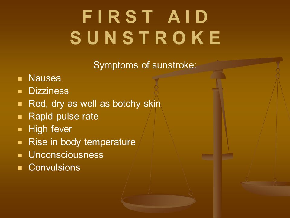 F I R S T A I D S U N S T R O K E Symptoms of sunstroke: Nausea Dizziness Red, dry as well as botchy skin Rapid pulse rate High fever Rise in body temperature Unconsciousness Convulsions