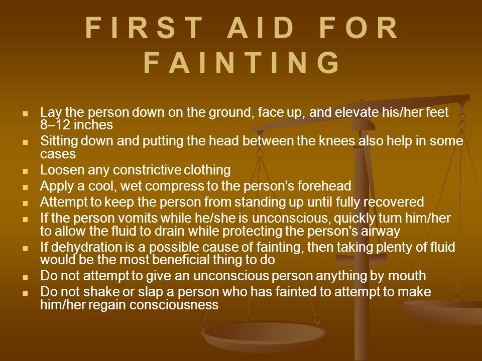 F I R S T A I D F O R F A I N T I N G Lay the person down on the ground, face up, and elevate his/her feet 8–12 inches Sitting down and putting the head between the knees also help in some cases Loosen any constrictive clothing Apply a cool, wet compress to the person s forehead Attempt to keep the person from standing up until fully recovered If the person vomits while he/she is unconscious, quickly turn him/her to allow the fluid to drain while protecting the person s airway If dehydration is a possible cause of fainting, then taking plenty of fluid would be the most beneficial thing to do Do not attempt to give an unconscious person anything by mouth Do not shake or slap a person who has fainted to attempt to make him/her regain consciousness