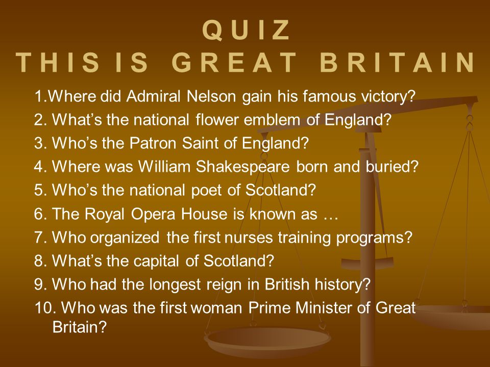 Q U I Z T H I S I S G R E A T B R I T A I N 1.Where did Admiral Nelson gain his famous victory? 2. What's the national flower emblem of England? 3. Wh