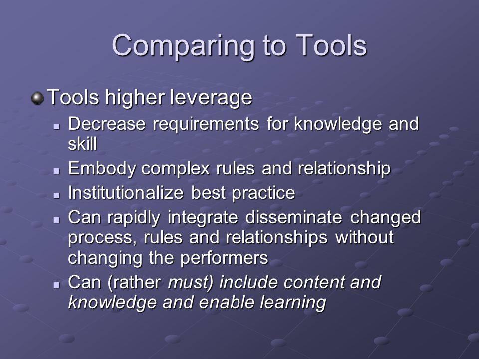 Comparing to Tools Tools higher leverage Decrease requirements for knowledge and skill Decrease requirements for knowledge and skill Embody complex rules and relationship Embody complex rules and relationship Institutionalize best practice Institutionalize best practice Can rapidly integrate disseminate changed process, rules and relationships without changing the performers Can rapidly integrate disseminate changed process, rules and relationships without changing the performers Can (rather must) include content and knowledge and enable learning Can (rather must) include content and knowledge and enable learning