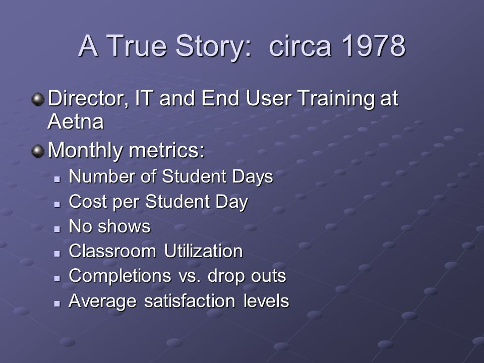 A True Story: circa 1978 Director, IT and End User Training at Aetna Monthly metrics: Number of Student Days Number of Student Days Cost per Student Day Cost per Student Day No shows No shows Classroom Utilization Classroom Utilization Completions vs.