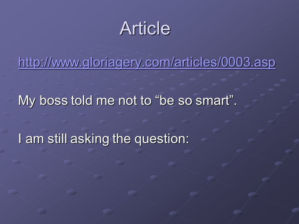 Article http://www.gloriagery.com/articles/0003.asp My boss told me not to be so smart .