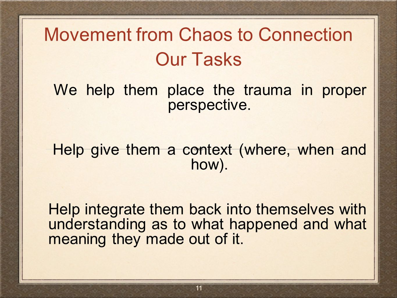 We help them place the trauma in proper perspective. Help give them a context (where, when and how). Help integrate them back into themselves with und