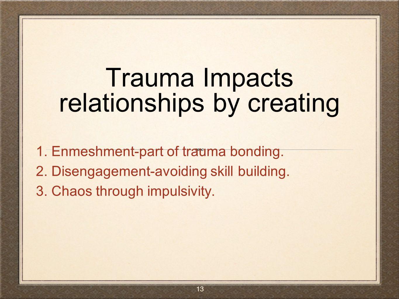 Trauma Impacts relationships by creating 1. Enmeshment-part of trauma bonding. 2. Disengagement-avoiding skill building. 3. Chaos through impulsivity.