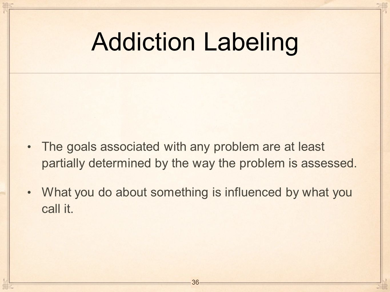 Addiction Labeling The goals associated with any problem are at least partially determined by the way the problem is assessed. What you do about somet