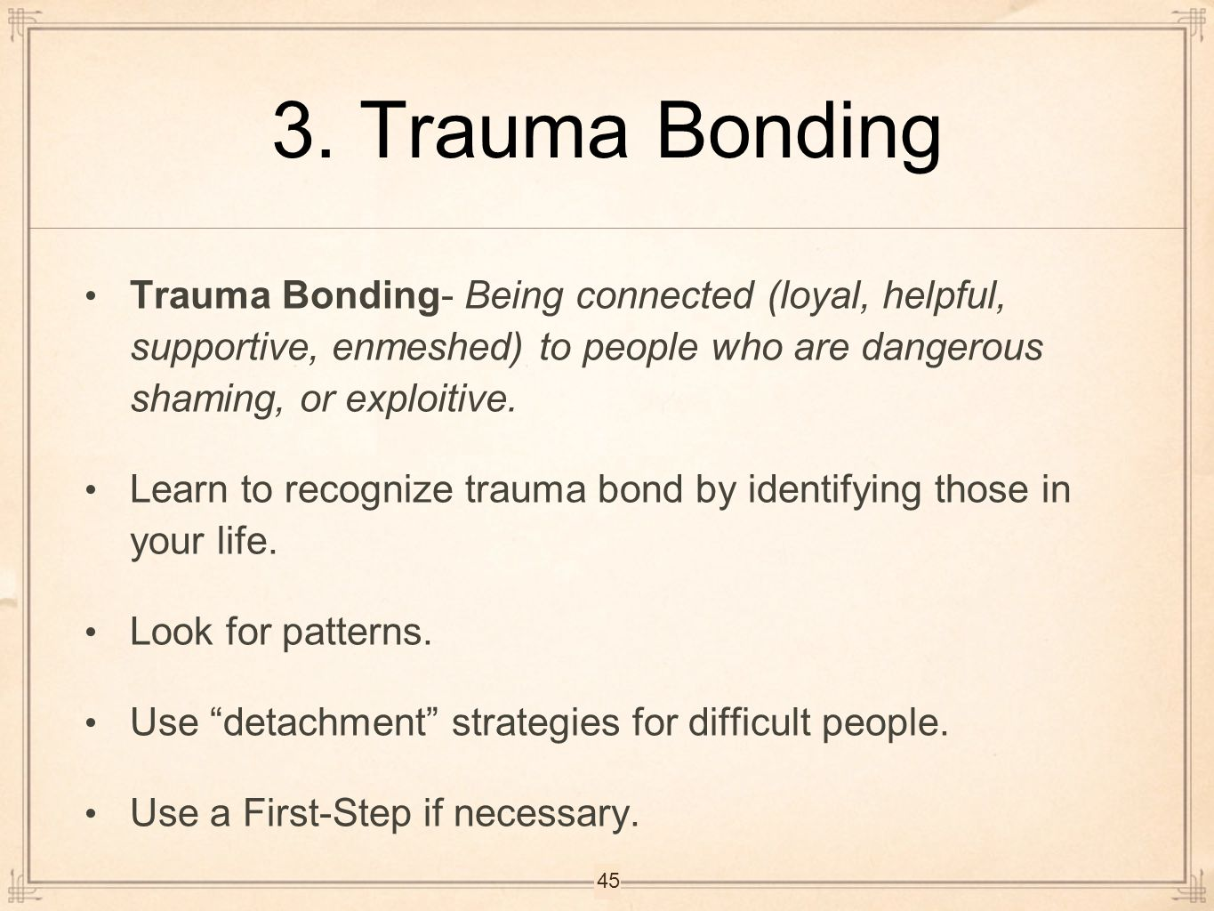 3. Trauma Bonding Trauma Bonding- Being connected (loyal, helpful, supportive, enmeshed) to people who are dangerous shaming, or exploitive. Learn to