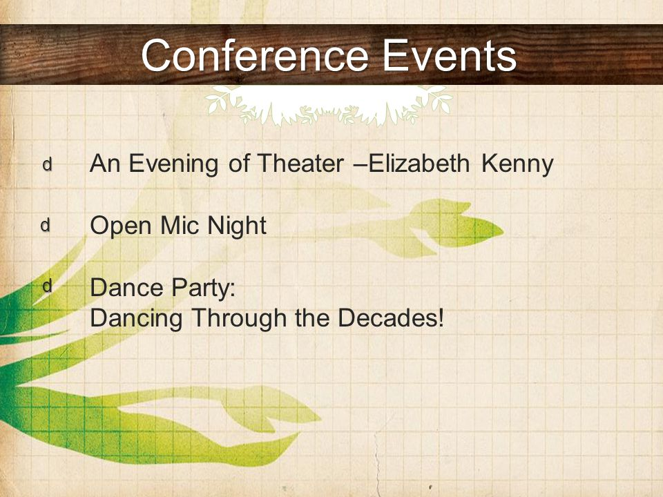 Conference Events An Evening of Theater –Elizabeth Kenny Open Mic Night Dance Party: Dancing Through the Decades.