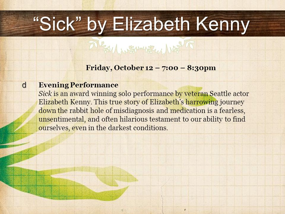 Sick by Elizabeth Kenny Friday, October 12 – 7:00 – 8:30pm Evening Performance Sick is an award winning solo performance by veteran Seattle actor Elizabeth Kenny.