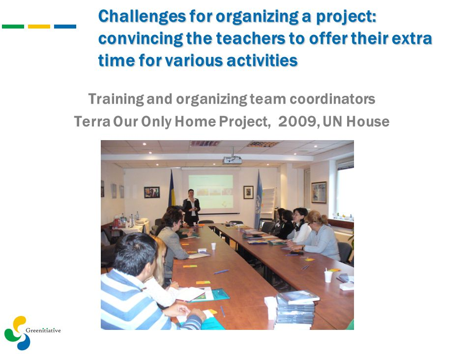 Challenges for organizing a project: convincing the teachers to offer their extra time for various activities Training and organizing team coordinator