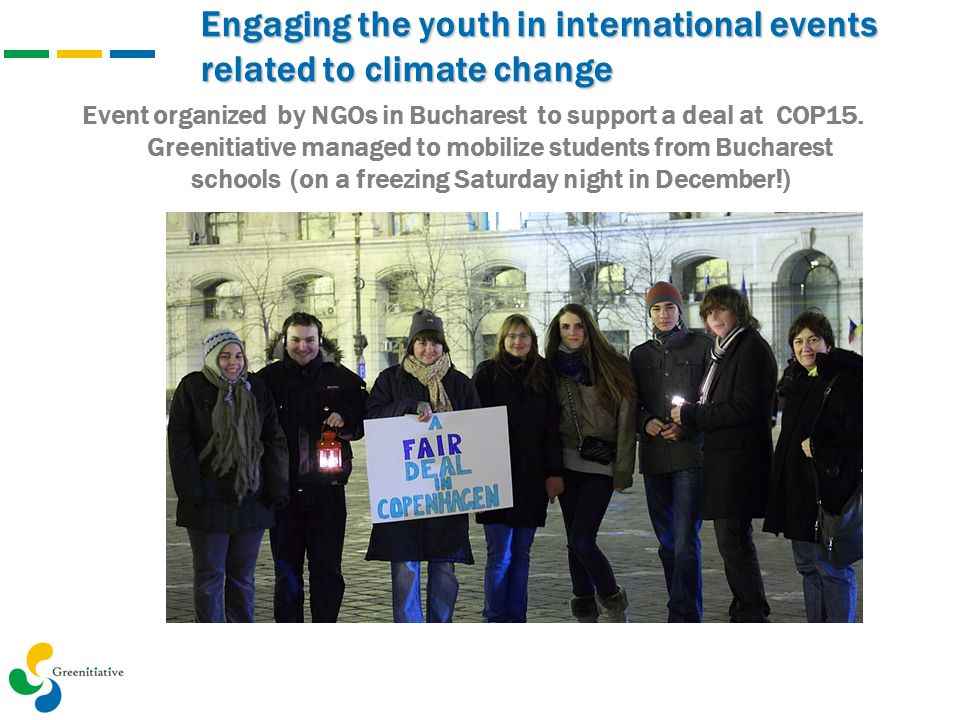 Engaging the youth in international events related to climate change Event organized by NGOs in Bucharest to support a deal at COP15. Greenitiative ma