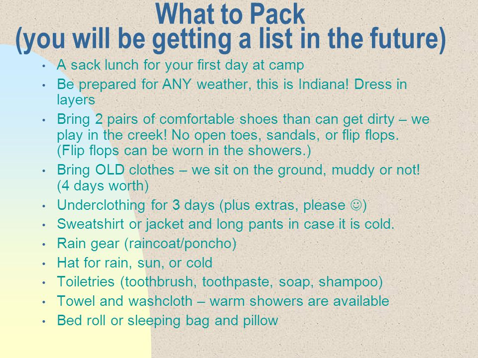 What to Pack (you will be getting a list in the future) A sack lunch for your first day at camp Be prepared for ANY weather, this is Indiana.
