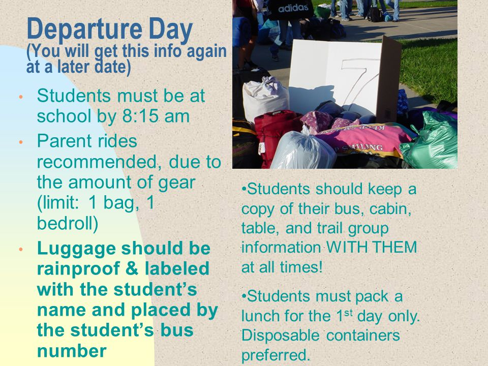 Departure Day (You will get this info again at a later date) Students must be at school by 8:15 am Parent rides recommended, due to the amount of gear (limit: 1 bag, 1 bedroll) Luggage should be rainproof & labeled with the student's name and placed by the student's bus number Students should keep a copy of their bus, cabin, table, and trail group information WITH THEM at all times.