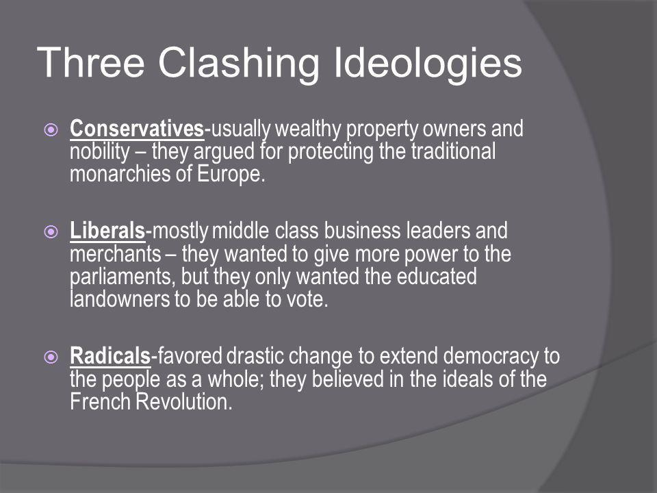 Three Clashing Ideologies  Conservatives -usually wealthy property owners and nobility – they argued for protecting the traditional monarchies of Europe.