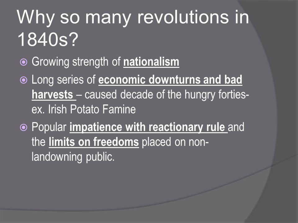 Why so many revolutions in 1840s?  Growing strength of nationalism  Long series of economic downturns and bad harvests – caused decade of the hungry