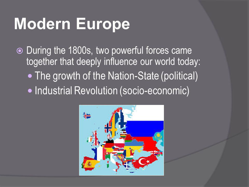 Modern Europe  During the 1800s, two powerful forces came together that deeply influence our world today: The growth of the Nation-State (political) Industrial Revolution (socio-economic)