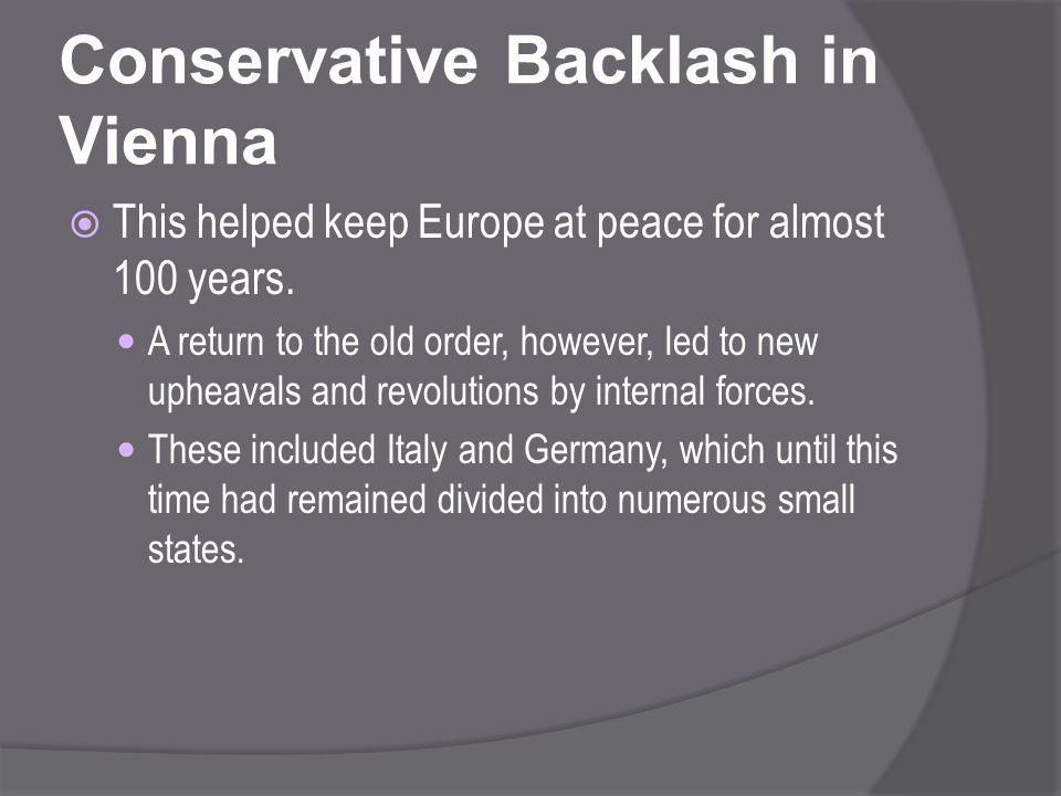 Conservative Backlash in Vienna  This helped keep Europe at peace for almost 100 years. A return to the old order, however, led to new upheavals and