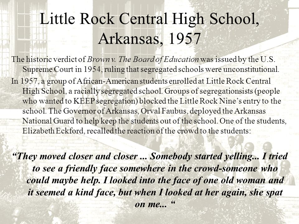 Little Rock Central High School, Arkansas, 1957 The historic verdict of Brown v. The Board of Education was issued by the U.S. Supreme Court in 1954,