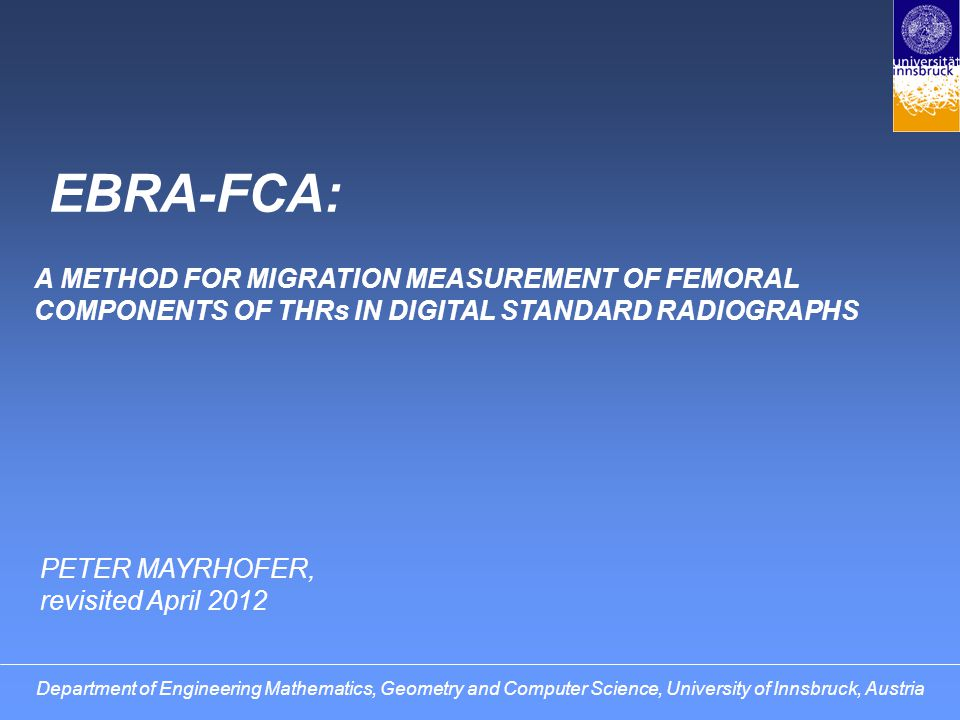 EBRA-FCA (for Femoral Component) 2-dimensional method calibration by head diameter comparability algorithm also applicable to hip x-rays PARAMETERS FOR subsidence of the stem angle between bone axis and stem axis Department of Engineering Mathematics, Geometry and Computer Science, University of Innsbruck, Austria