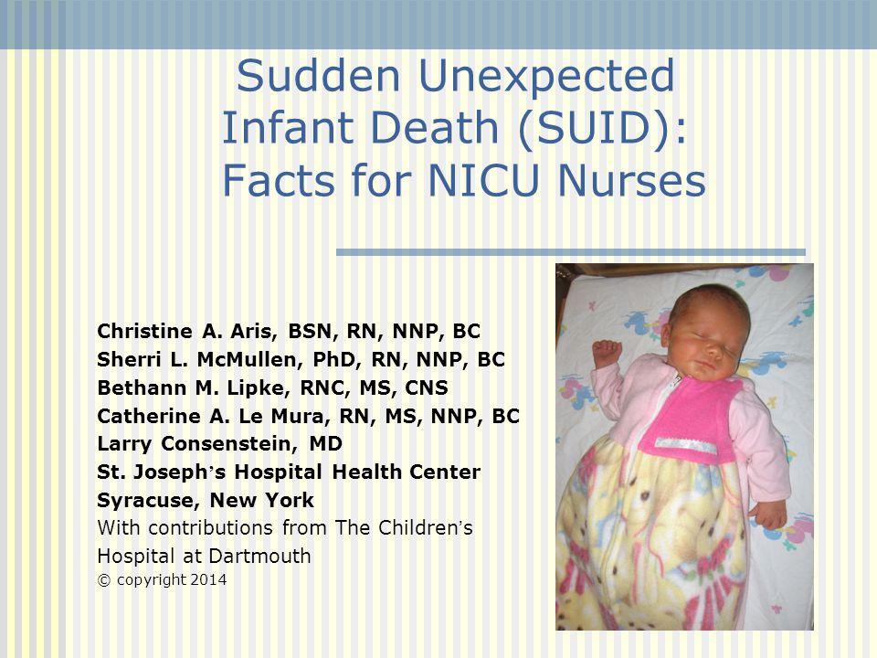 Sudden Unexpected Infant Death (SUID): Facts for NICU Nurses Christine A. Aris, BSN, RN, NNP, BC Sherri L. McMullen, PhD, RN, NNP, BC Bethann M. Lipke