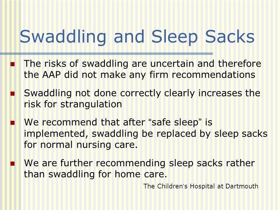 Swaddling and Sleep Sacks The risks of swaddling are uncertain and therefore the AAP did not make any firm recommendations Swaddling not done correctl