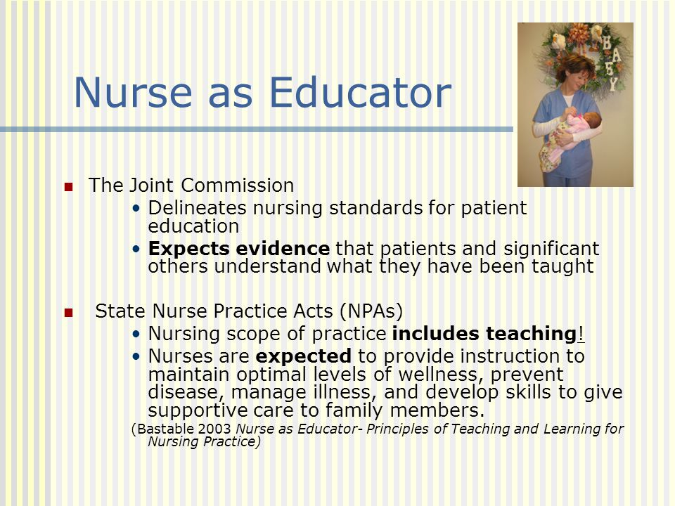 Nurse as Educator The Joint Commission Delineates nursing standards for patient education Expects evidence that patients and significant others unders