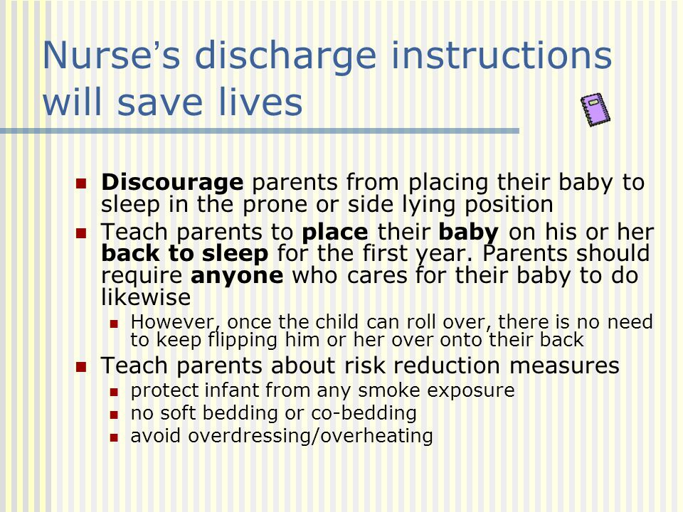 Nurse's discharge instructions will save lives Discourage parents from placing their baby to sleep in the prone or side lying position Teach parents t
