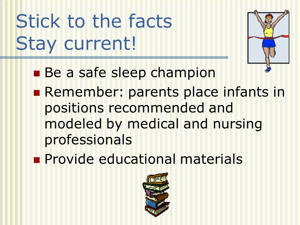 Stick to the facts Stay current! Be a safe sleep champion Remember: parents place infants in positions recommended and modeled by medical and nursing