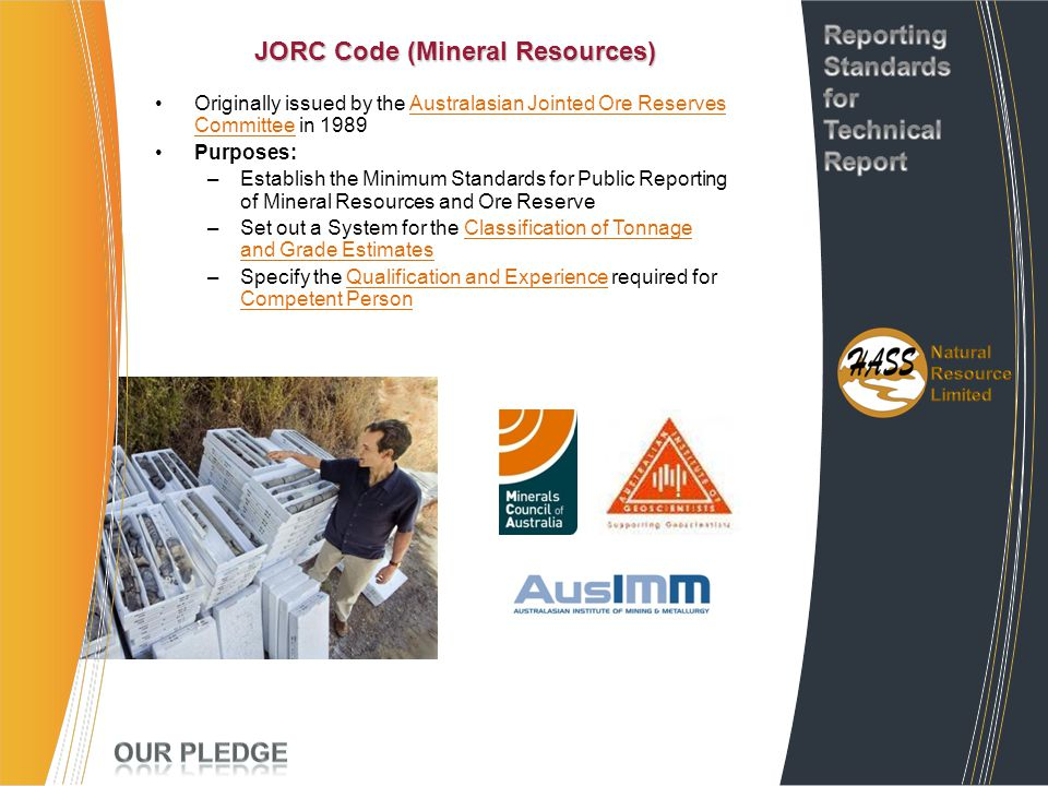JORC Code (Mineral Resources) Originally issued by the Australasian Jointed Ore Reserves Committee in 1989 Purposes: –Establish the Minimum Standards