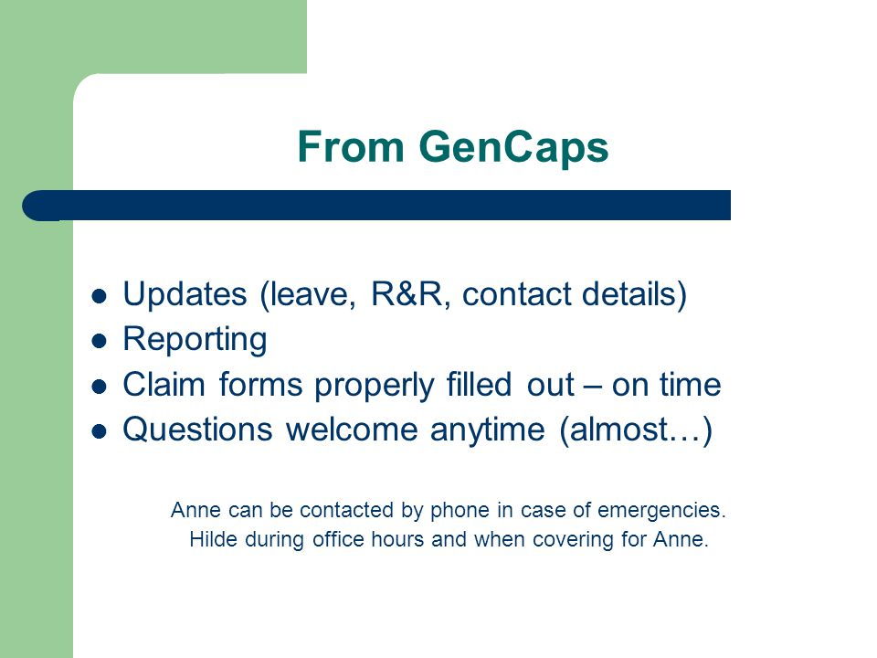 From GenCaps Updates (leave, R&R, contact details) Reporting Claim forms properly filled out – on time Questions welcome anytime (almost…) Anne can be