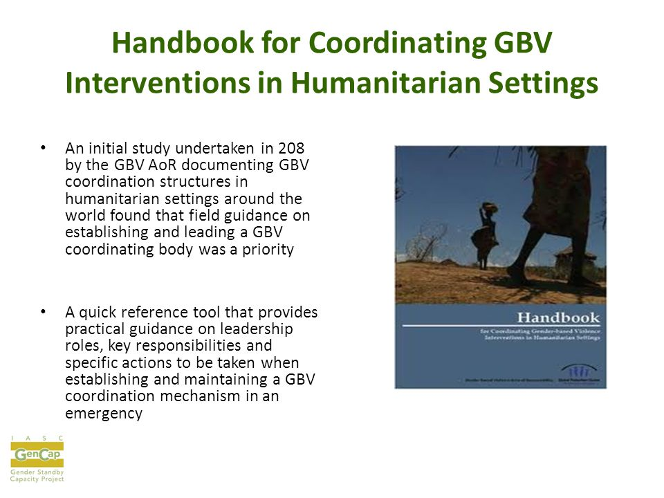 Handbook for Coordinating GBV Interventions in Humanitarian Settings An initial study undertaken in 208 by the GBV AoR documenting GBV coordination structures in humanitarian settings around the world found that field guidance on establishing and leading a GBV coordinating body was a priority A quick reference tool that provides practical guidance on leadership roles, key responsibilities and specific actions to be taken when establishing and maintaining a GBV coordination mechanism in an emergency