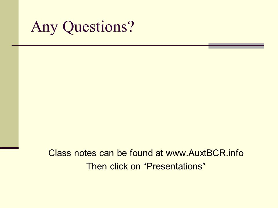 Any Questions Class notes can be found at www.AuxtBCR.info Then click on Presentations