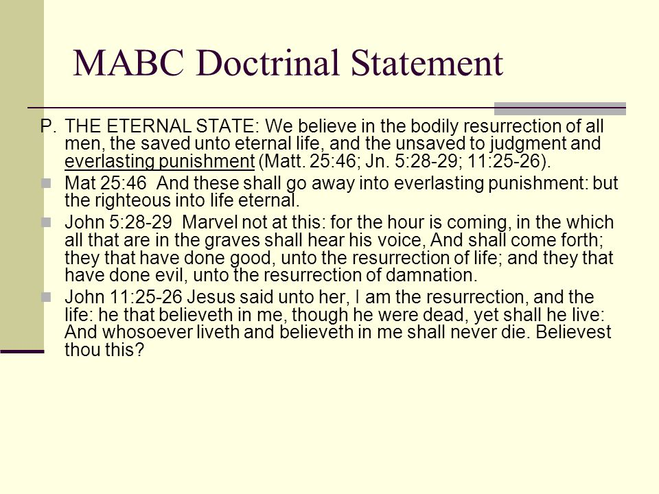 MABC Doctrinal Statement P.THE ETERNAL STATE: We believe in the bodily resurrection of all men, the saved unto eternal life, and the unsaved to judgment and everlasting punishment (Matt.