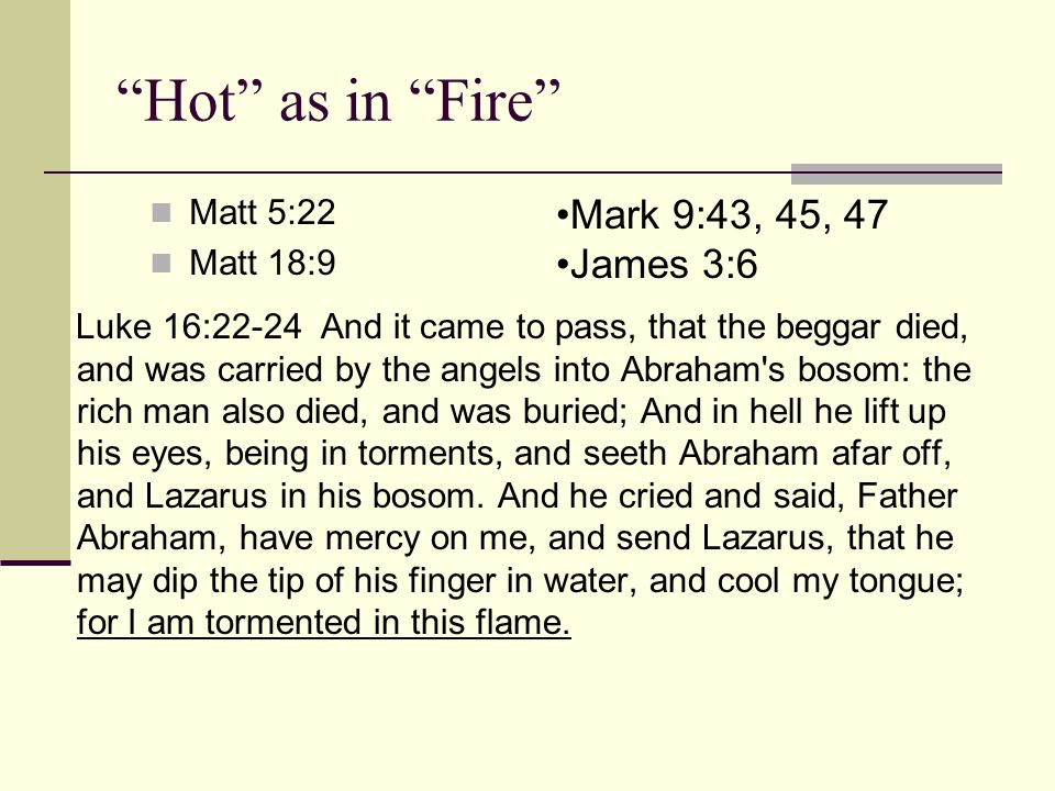 Hot as in Fire Matt 5:22 Matt 18:9 Luke 16:22-24 And it came to pass, that the beggar died, and was carried by the angels into Abraham s bosom: the rich man also died, and was buried; And in hell he lift up his eyes, being in torments, and seeth Abraham afar off, and Lazarus in his bosom.