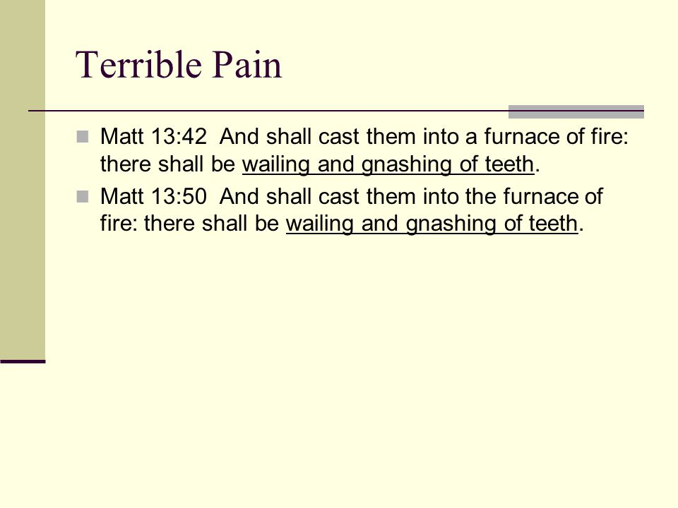 Terrible Pain Matt 13:42 And shall cast them into a furnace of fire: there shall be wailing and gnashing of teeth.