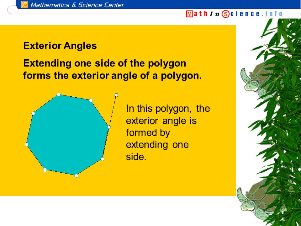 Exterior Angles Extending one side of the polygon forms the exterior angle of a polygon. In this polygon, the exterior angle is formed by extending on
