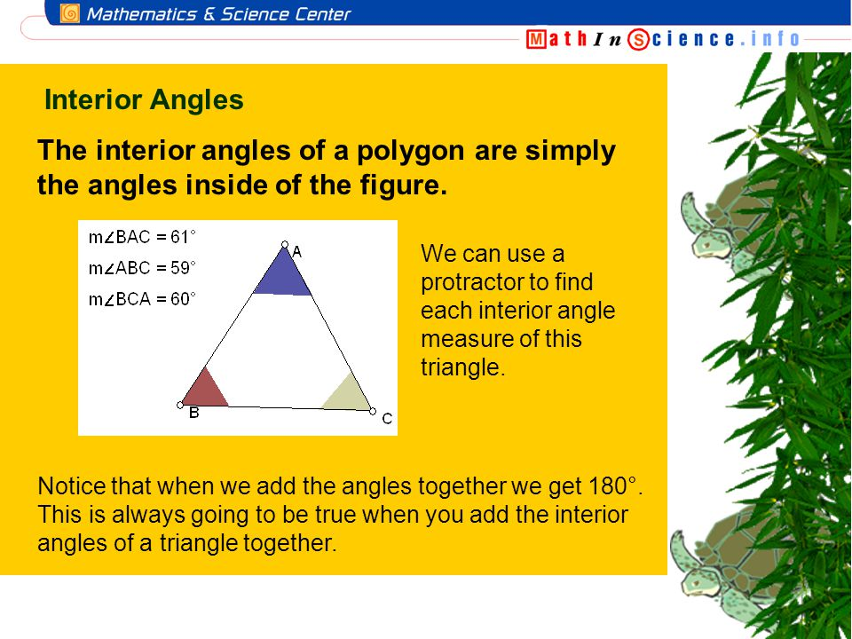 Interior Angles The interior angles of a polygon are simply the angles inside of the figure. We can use a protractor to find each interior angle measu