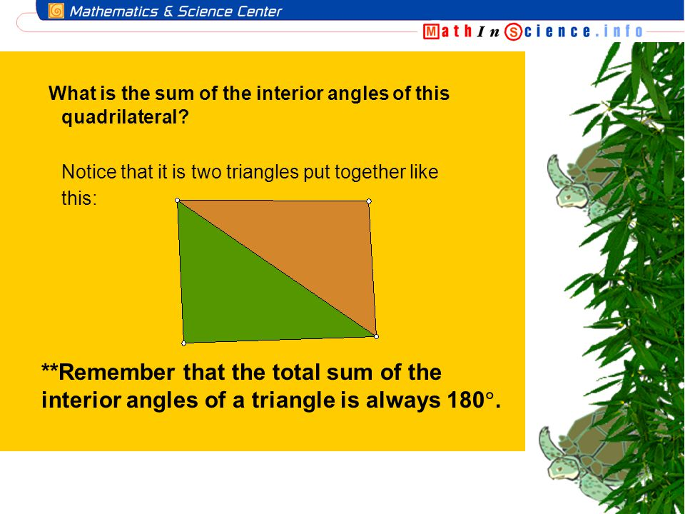 What is the sum of the interior angles of this quadrilateral? Notice that it is two triangles put together like this: **Remember that the total sum of