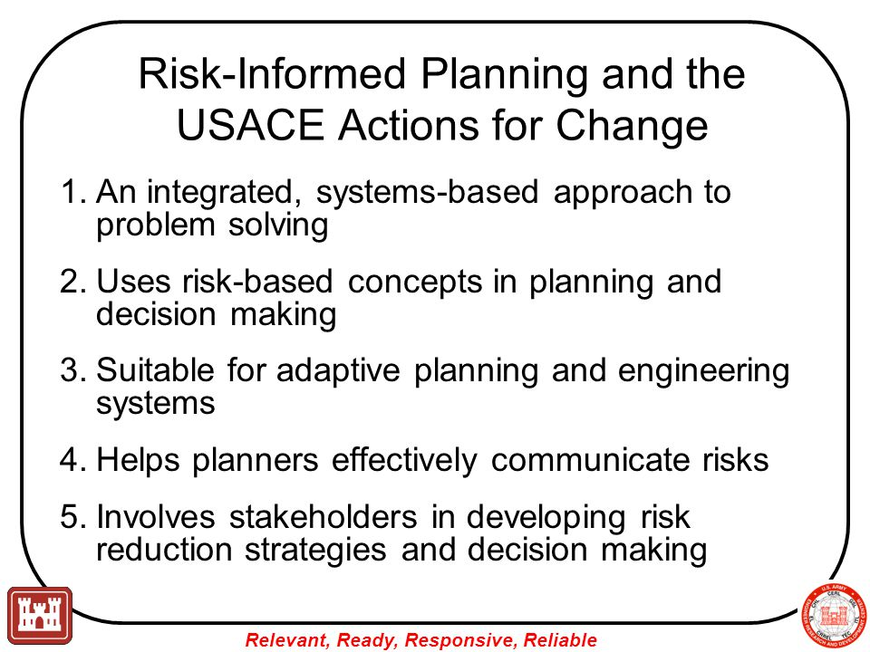 Relevant, Ready, Responsive, Reliable Risk-Informed Planning and the USACE Actions for Change 1.An integrated, systems-based approach to problem solving 2.Uses risk-based concepts in planning and decision making 3.Suitable for adaptive planning and engineering systems 4.Helps planners effectively communicate risks 5.Involves stakeholders in developing risk reduction strategies and decision making