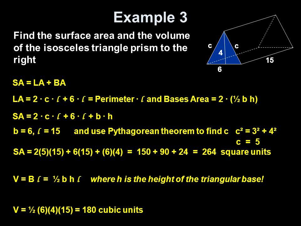 Example 3 Find the surface area and the volume of the isosceles triangle prism to the right SA = LA + BA LA = 2 · c · l + 6 · l = Perimeter · l and Ba