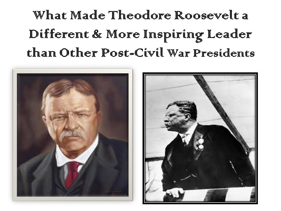 What Made Theodore Roosevelt a Different & More Inspiring Leader than Other Post-Civil War Presidents