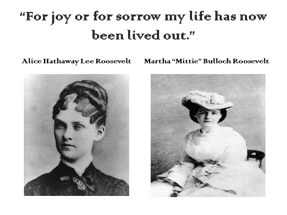 """For joy or for sorrow my life has now been lived out."" Alice Hathaway Lee RooseveltMartha ""Mittie"" Bulloch Roosevelt"