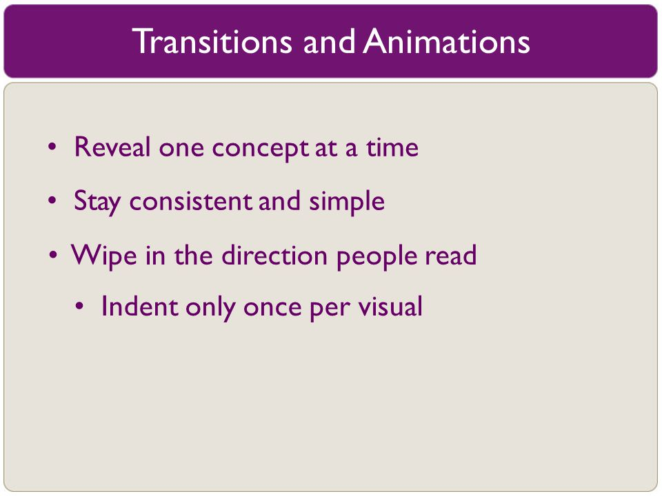 Transitions and Animations Reveal one concept at a time Stay consistent and simple Indent only once per visual Wipe in the direction people read