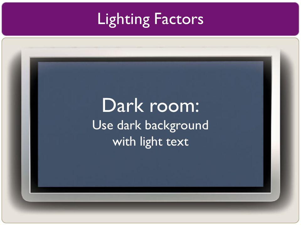 Lighting Factors Dark room: Use dark background with light text
