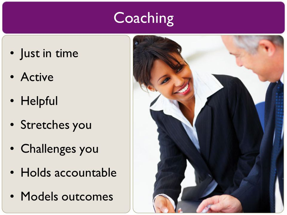 Just in time Active Helpful Stretches you Challenges you Holds accountable Models outcomes Coaching