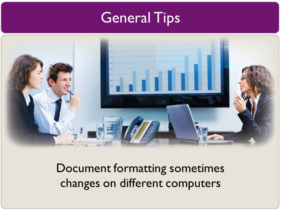 General Tips Document formatting sometimes changes on different computers